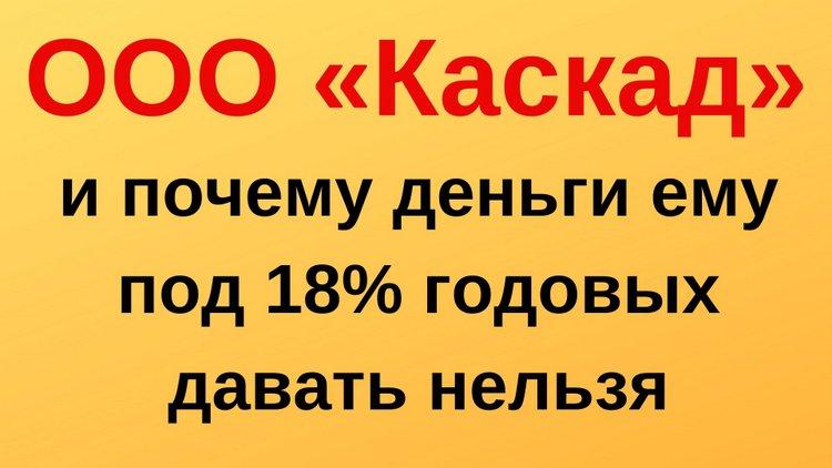 Осторожно, ООО «Каскад»: предлагают «вклады» под 18%